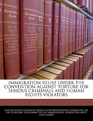 Immigration Relief Under the Convention Against Torture for Serious Criminals and Human Rights Violators - United States Congress House of Represen (Creator)