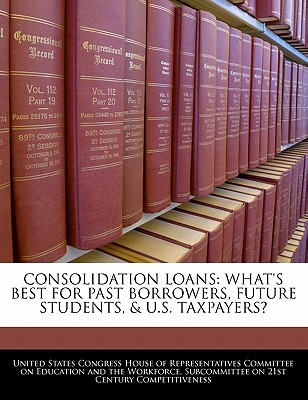 Consolidation Loans: What's Best for Past Borrowers, Future Students, & U.S. Taxpayers? - United States Congress House of Represen (Creator)