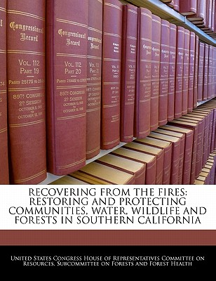 Recovering from the Fires: Restoring and Protecting Communities, Water, Wildlife and Forests in Southern California - United States Congress House of Represen (Creator)