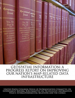 Geospatial Information: A Progress Report on Improving Our Nation's Map-Related Data Infrastructure - United States Congress House of Represen (Creator)
