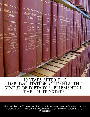 10 Years After the Implementation of Dshea: The Status of Dietary Supplements in the United States - United States Congress House of Represen (Creator)