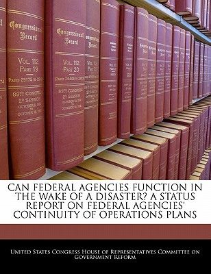 Can Federal Agencies Function in the Wake of a Disaster? a Status Report on Federal Agencies' Continuity of Operations Plans - United States Congress House of Represen (Creator)