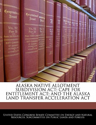 Alaska Native Allotment Subdivision ACT; Cape Fox Entitlement ACT; And the Alaska Land Transfer Acceleration ACT - United States Congress Senate Committee (Creator)
