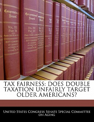 Tax Fairness: Does Double Taxation Unfairly Target Older Americans? - United States Congress Senate Special Co (Creator)