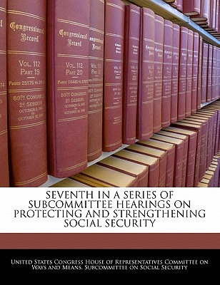 Seventh in a Series of Subcommittee Hearings on Protecting and Strengthening Social Security - United States Congress House of Represen (Creator)