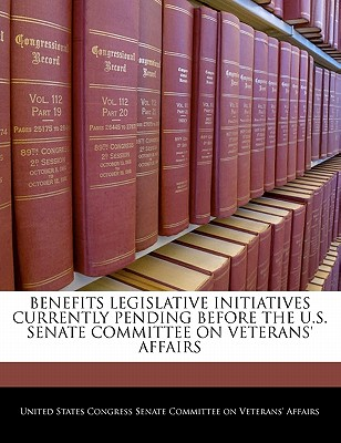 Benefits Legislative Initiatives Currently Pending Before the U.S. Senate Committee on Veterans' Affairs - United States Congress Senate Committee (Creator)
