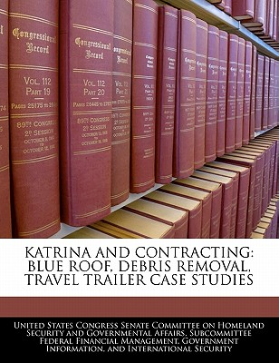 Katrina and Contracting: Blue Roof, Debris Removal, Travel Trailer Case Studies - United States Congress Senate Committee (Creator)