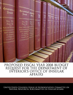 Proposed Fiscal Year 2008 Budget Request for the Department of Interior's Office of Insular Affairs - United States Congress House of Represen (Creator)