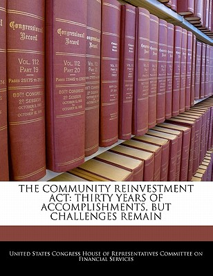 The Community Reinvestment ACT: Thirty Years of Accomplishments, But Challenges Remain - United States Congress House of Represen (Creator)
