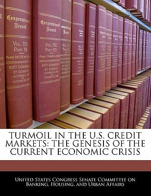 Turmoil in the U.S. Credit Markets: The Genesis of the Current Economic Crisis - United States Congress Senate Committee (Creator)