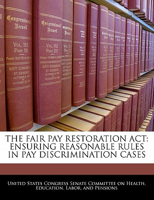 The Fair Pay Restoration ACT: Ensuring Reasonable Rules in Pay Discrimination Cases - United States Congress Senate Committee (Creator)