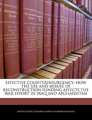 Effective Counterinsurgency: How the Use and Misuse of Reconstruction Funding Affects the War Effort in Iraq and Afghanistan - United States Congress House of Represen (Creator)