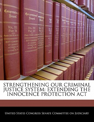 Strengthening Our Criminal Justice System: Extending the Innocence Protection ACT - United States Congress Senate Committee (Creator)
