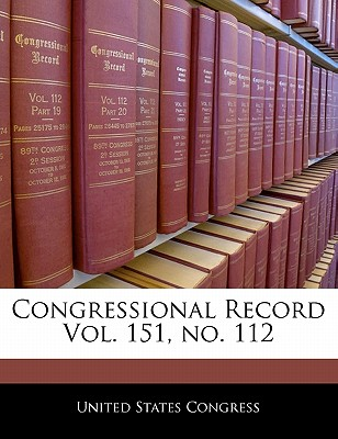 Congressional Record Vol. 151, No. 112 - United States Congress (Creator)