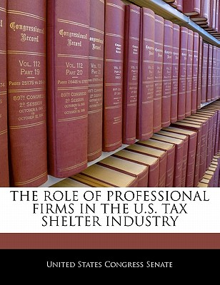 The Role of Professional Firms in the U.S. Tax Shelter Industry - United States Congress Senate (Creator)