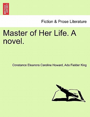 Master of Her Life. a Novel. Vol. I. - Howard, Constance Eleanora Caroline, and King, Ada Fielder