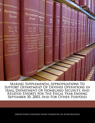 Making Supplemental Appropriations to Support Department of Defense Operations in Iraq, Department of Homeland Security, and Related Efforts for the Fiscal Year Ending September 30, 2003, and for Other Purposes - United States Congress Senate Committee (Creator)