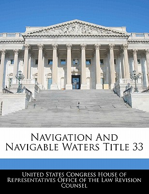 Navigation and Navigable Waters Title 33 - United States Congress House of Represen (Creator)