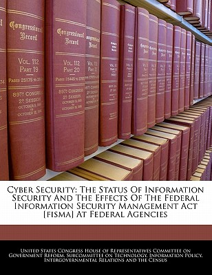 Cyber Security: The Status of Information Security and the Effects of the Federal Information Security Management ACT [Fisma] at Federal Agencies - United States Congress House of Represen (Creator)