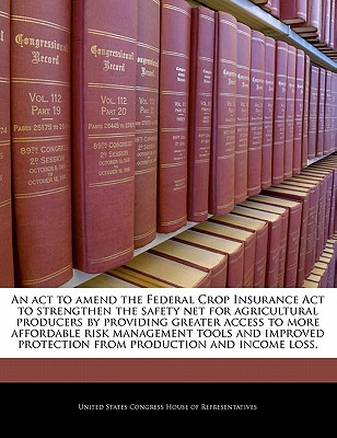 An ACT to Amend the Federal Crop Insurance ACT to Strengthen the Safety Net for Agricultural Producers by Providing Greater Access to More Affordable Risk Management Tools and Improved Protection from Production and Income Loss. - United States Congress House of Represen (Creator)