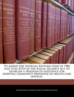 To Amend the Internal Revenue Code of 1986 and Title XVIII of the Social Security ACT to Establish a Program of Assistance for Essential Community Providers of Health Care Services. - United States Congress House of Represen (Creator)