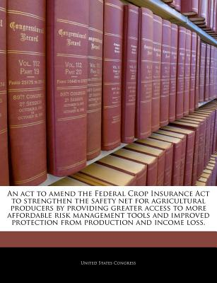 An ACT to Amend the Federal Crop Insurance ACT to Strengthen the Safety Net for Agricultural Producers by Providing Greater Access to More Affordable Risk Management Tools and Improved Protection from Production and Income Loss. - United States Congress (Creator)