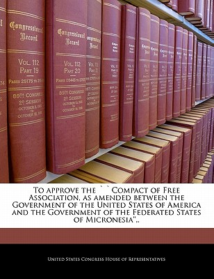 To Approve the Compact of Free Association, as Amended Between the Government of the United States of America and the Government of the Federated States of Micronesia'', . - United States Congress House of Represen (Creator)