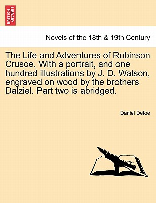 The Life and Adventures of Robinson Crusoe. with a Portrait, and One Hundred Illustrations by J. D. Watson, Engraved on Wood by the Brothers Dalziel. Part Two Is Abridged. - Defoe, Daniel