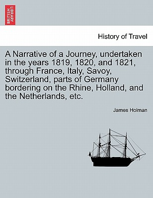 A Narrative of a Journey, Undertaken in the Years 1819, 1820, and 1821, Through France, Italy, Savoy, Switzerland, Parts of Germany Bordering on the Rhine, Holland, and the Netherlands, Etc. - Holman, James