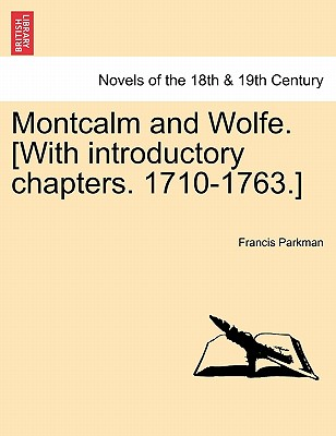 Montcalm and Wolfe. [With Introductory Chapters. 1710-1763.] - Parkman, Francis, Jr.