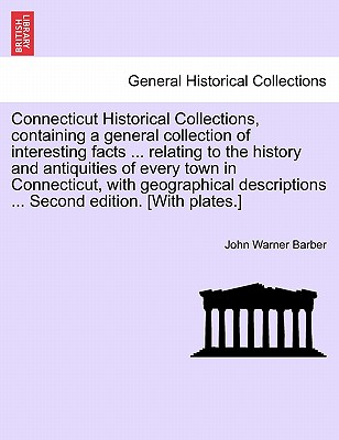 Connecticut Historical Collections, Containing a General Collection of Interesting Facts ... Relating to the History and Antiquities of Every Town in Connecticut, with Geographical Descriptions ... Second Edition. [With Plates.] - Barber, John Warner