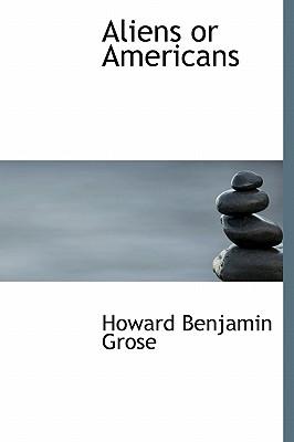 Aliens or Americans - Grose, Howard Benjamin