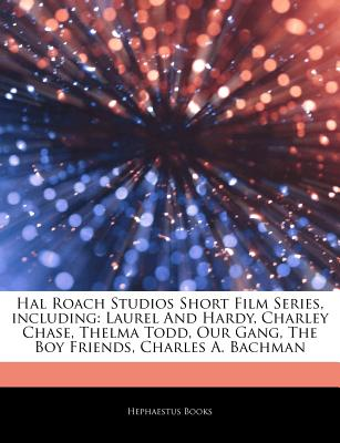 Articles on Hal Roach Studios Short Film Series, Including: Laurel and Hardy, Charley Chase, Thelma Todd, Our Gang, the Boy Friends, Charles A. Bachman - Hephaestus Books, and Books, Hephaestus