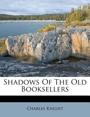 Shadows of the Old Booksellers - Knight, Charles