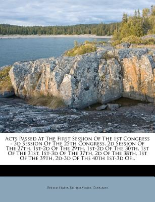 Acts Passed at the First Session of the 1st Congress - 3D Session of the 25th Congress, 2D Session of the 27th, 1st-2D of the 29th, 1st-2D of the 30th - United States, and United States Congress (Creator)