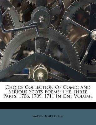 Choice Collection of Comic and Serious Scots Poems; The Three Parts, 1706, 1709, 1711 in One Volume - Watson, James D 1722 (Creator)