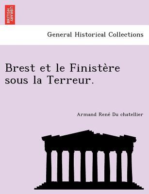 Brest Et Le Finiste Re Sous La Terreur. - Du Chatellier, Armand Rene