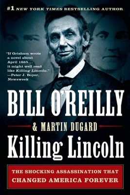 Killing Lincoln: The Shocking Assassination That Changed America Forever - O'Reilly, Bill, and Dugard, Martin