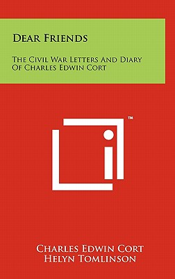 Dear Friends: The Civil War Letters and Diary of Charles Edwin Cort - Cort, Charles Edwin, and Tomlinson, Helyn (Editor)