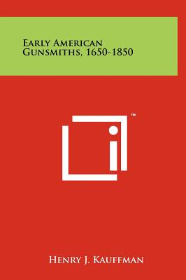 Early American Gunsmiths, 1650-1850 - Kauffman, Henry J