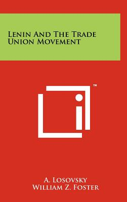 Lenin and the Trade Union Movement - Losovsky, A, and Foster, William Z (Foreword by)