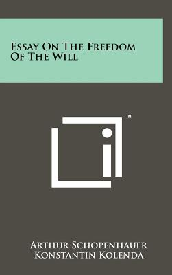Essay on the Freedom of the Will - Schopenhauer, Arthur, and Kolenda, Konstantin (Translated by)