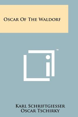 Oscar of the Waldorf - Schriftgiesser, Karl, and Tschirky, Oscar (Foreword by), and Crowninshield, Frank (Introduction by)