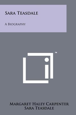 Sara Teasdale: A Biography - Carpenter, Margaret Haley, and Teasdale, Sara