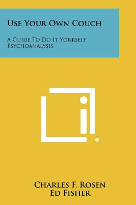 Use Your Own Couch: A Guide to Do It Yourself Psychoanalysis - Rosen, Charles F
