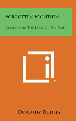 Forgotten Frontiers: Dreiser and the Land of the Free - Dudley, Dorothy
