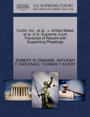 Curtis, Inc., et al., V. United States et al. U.S. Supreme Court Transcript of Record with Supporting Pleadings - Ginnane, Robert W, and Zarlengo, Anthony F, and Kilroy, Thomas F