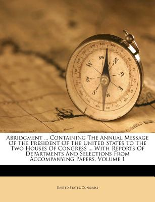 Abridgment ... Containing the Annual Message of the President of the United States to the Two Houses of Congress ... with Reports of Departments and Selections from Accompanying Papers, Volume 1 - Congress, United States, Professor