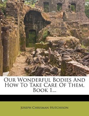 Our Wonderful Bodies and How to Take Care of Them, Book 1... - Hutchison, Joseph Chrisman