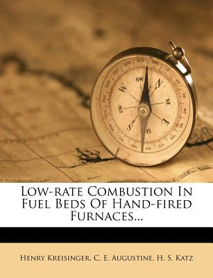 Low-Rate Combustion in Fuel Beds of Hand-Fired Furnaces... - Kreisinger, Henry, and C E Augustine (Creator), and H S Katz (Creator)